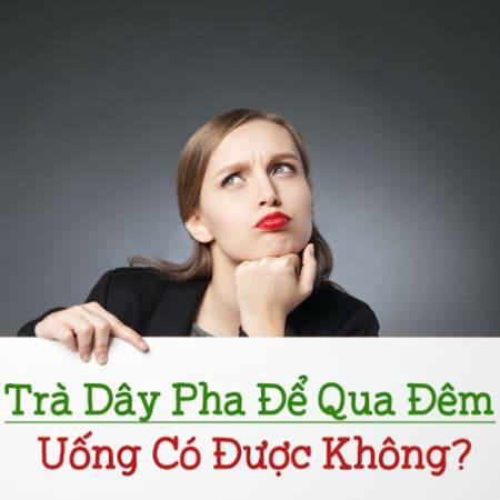 Tra Day Pha De Qua Dem Uong Co Duoc Khong